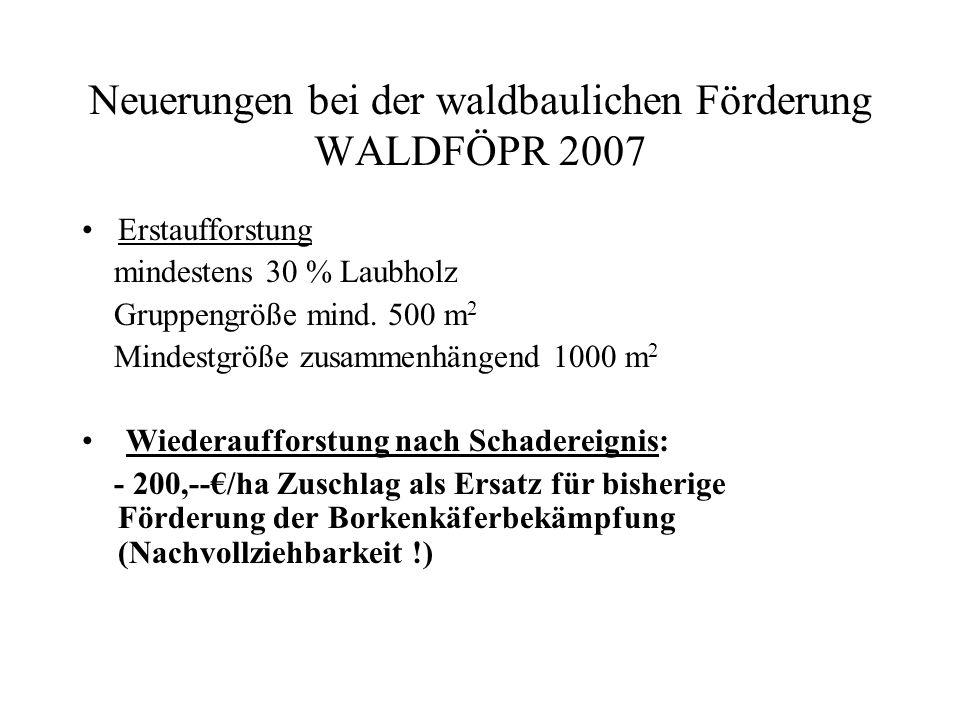 Neuerungen bei der waldbaulichen Förderung WALDFÖPR 2007 Fördersätze Waldumbau u.