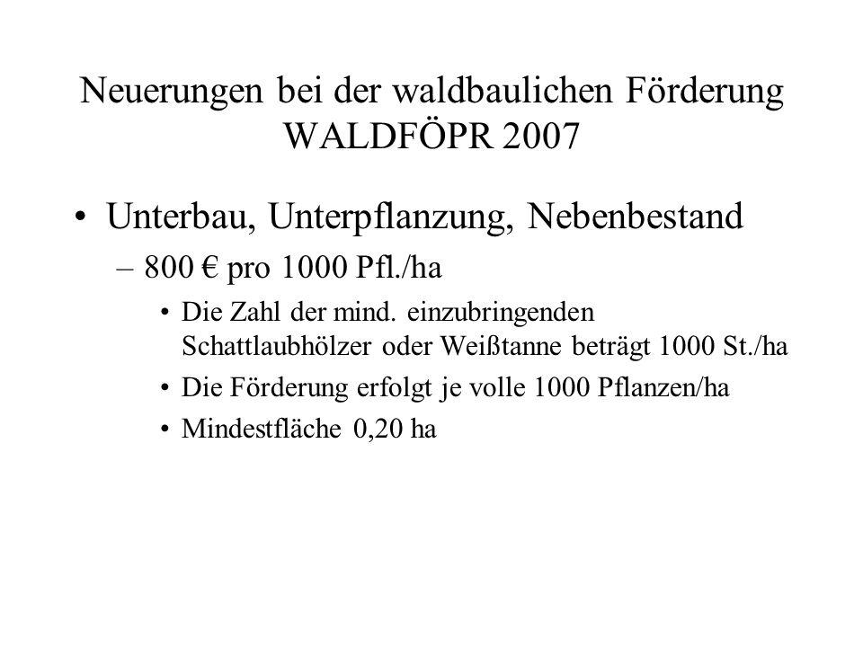 Neuerungen bei der waldbaulichen Förderung WALDFÖPR 2007 Naturverjüngung 1.000,- €/ha Voll bestockte und gesicherte Nvj., Lh-anteil min.
