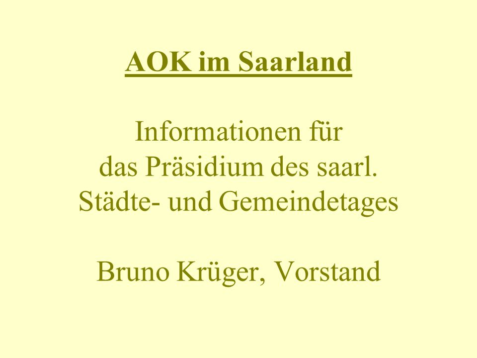 AOK im Saarland Informationen für das Präsidium des saarl. Städte- und Gemeindetages Bruno Krüger, Vorstand