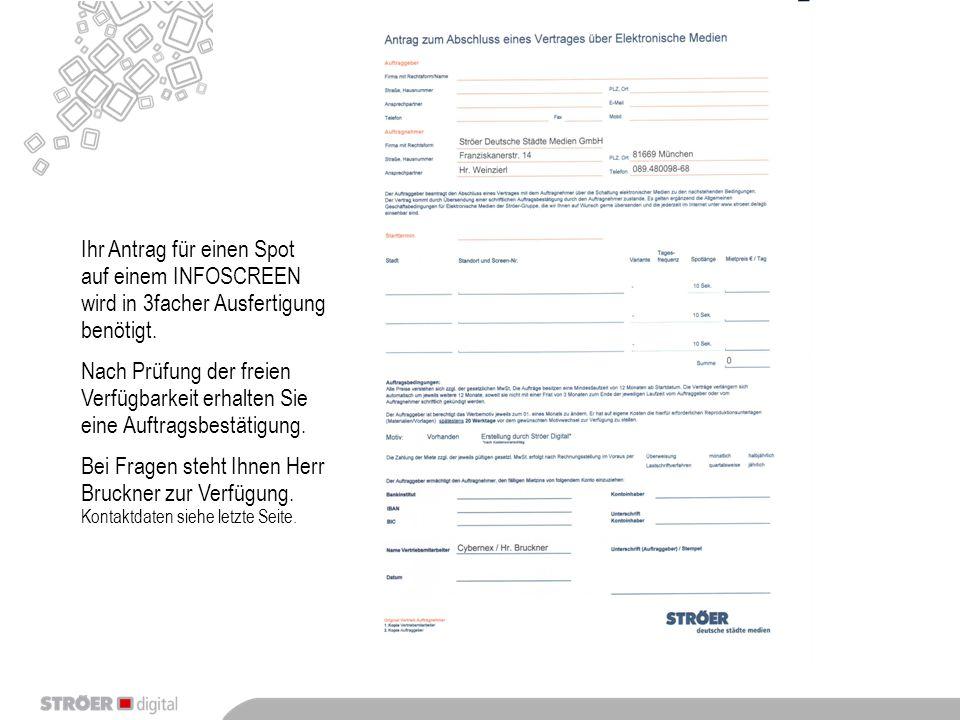 Ihr Antrag für einen Spot auf einem INFOSCREEN wird in 3facher Ausfertigung benötigt. Nach Prüfung der freien Verfügbarkeit erhalten Sie eine Auftrags