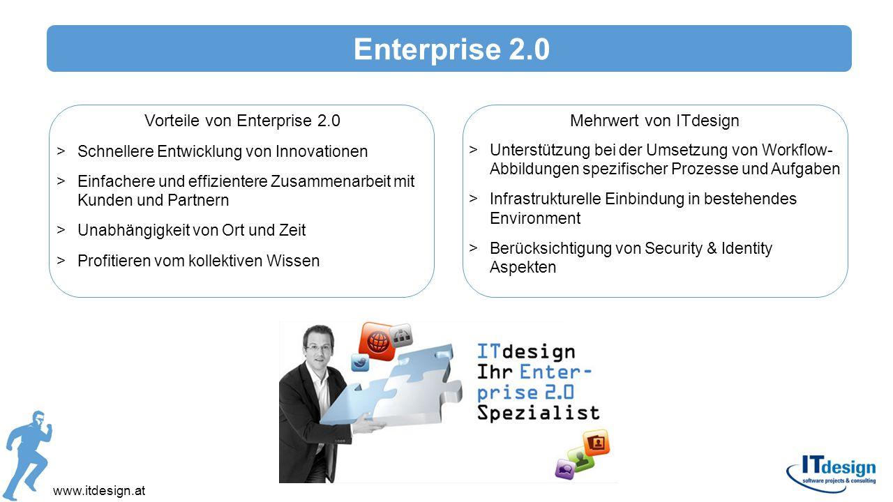 Enterprise 2.0 www.itdesign.at Vorteile von Enterprise 2.0 >Schnellere Entwicklung von Innovationen >Einfachere und effizientere Zusammenarbeit mit Ku
