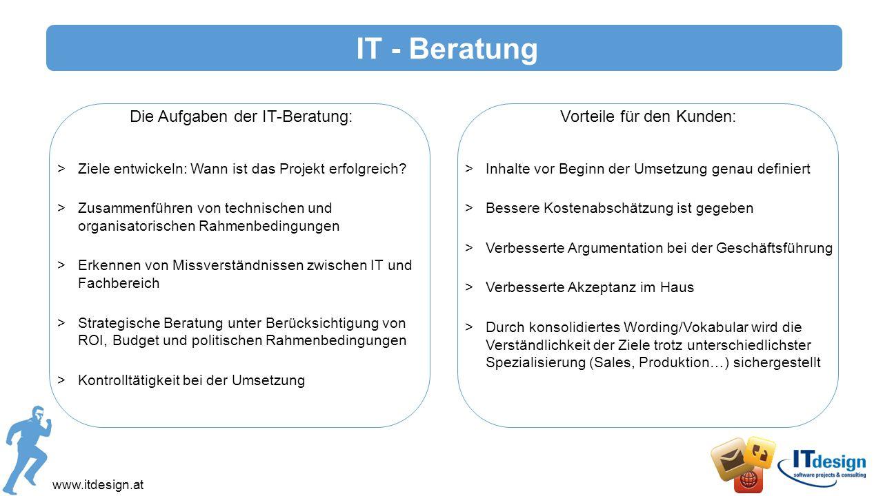 www.itdesign.at IT - Beratung Die Aufgaben der IT-Beratung: >Ziele entwickeln: Wann ist das Projekt erfolgreich? >Zusammenführen von technischen und o