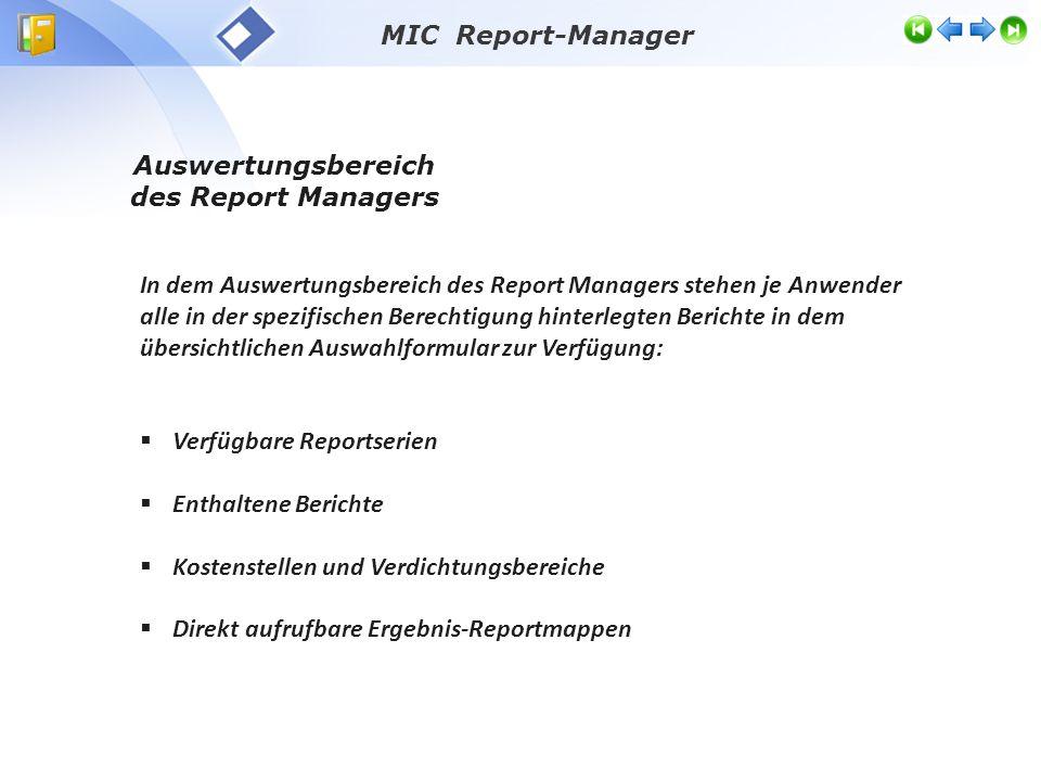 In dem Auswertungsbereich des Report Managers stehen je Anwender alle in der spezifischen Berechtigung hinterlegten Berichte in dem übersichtlichen Auswahlformular zur Verfügung:  Verfügbare Reportserien  Enthaltene Berichte  Kostenstellen und Verdichtungsbereiche  Direkt aufrufbare Ergebnis-Reportmappen Auswertungsbereich des Report Managers MIC Report-Manager