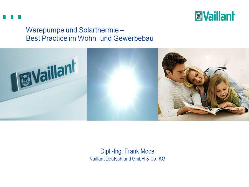 Wärepumpe und Solarthermie – Best Practice im Wohn- und Gewerbebau Dipl.-Ing. Frank Moos Vaillant Deutschland GmbH & Co. KG