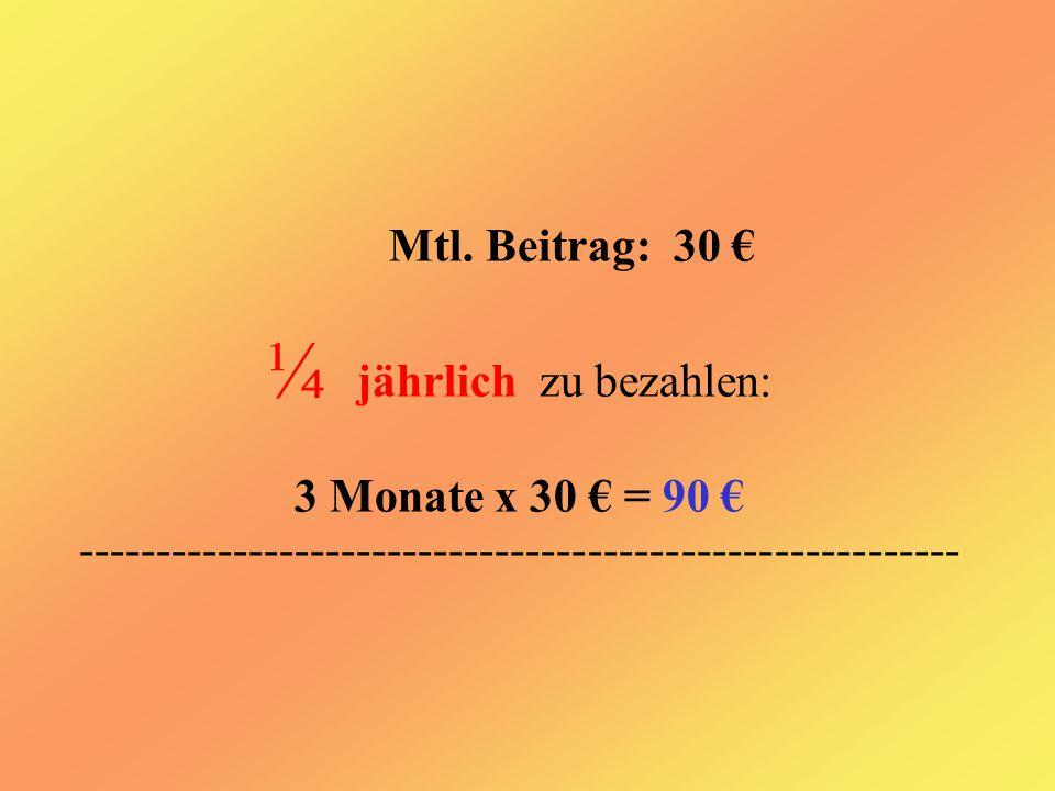 Mtl. Beitrag: 30 € ¼ jährlich zu bezahlen: 3 Monate x 30 € = 90 € ---------------------------------------------------------