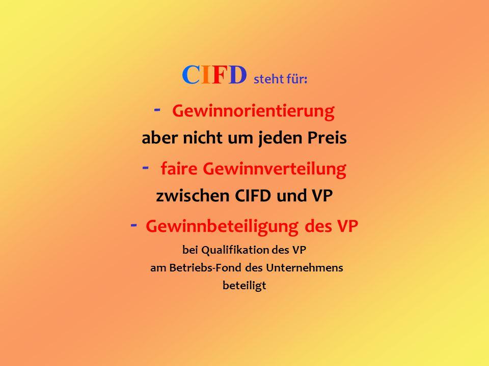 CIFD steht für: - Gewinnorientierung aber nicht um jeden Preis - faire Gewinnverteilung zwischen CIFD und VP - Gewinnbeteiligung des VP bei Qualifikation des VP am Betriebs-Fond des Unternehmens beteiligt
