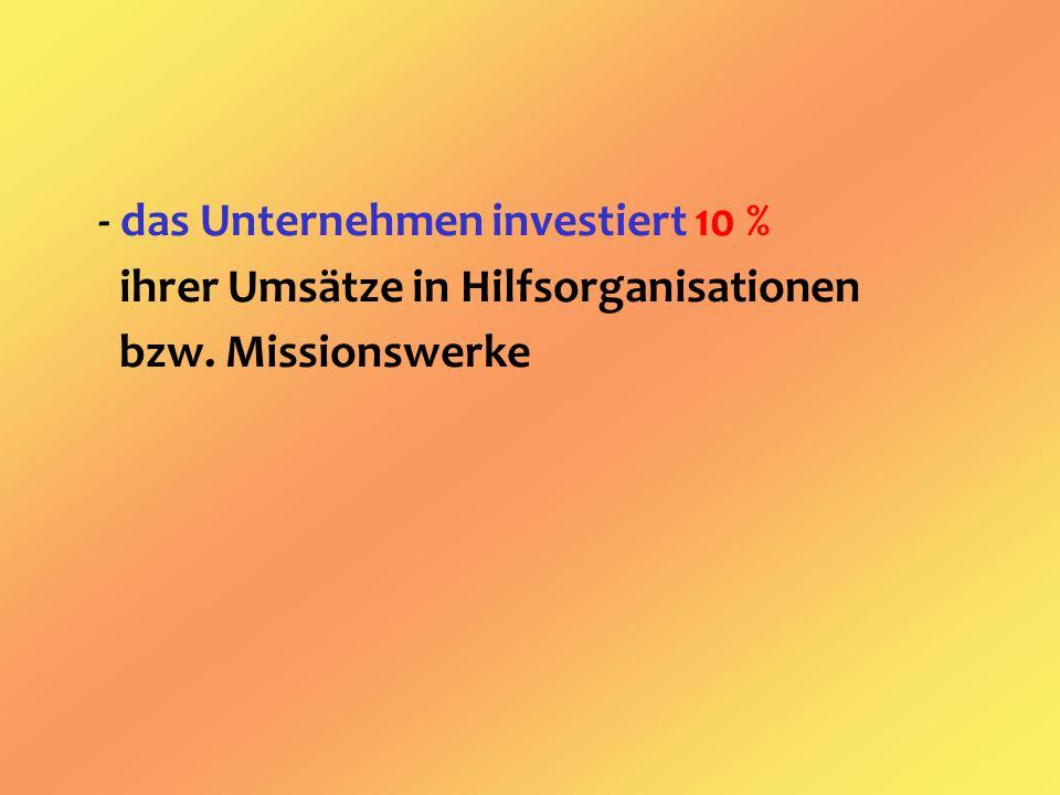 - das Unternehmen investiert 10 % ihrer Umsätze in Hilfsorganisationen bzw. Missionswerke