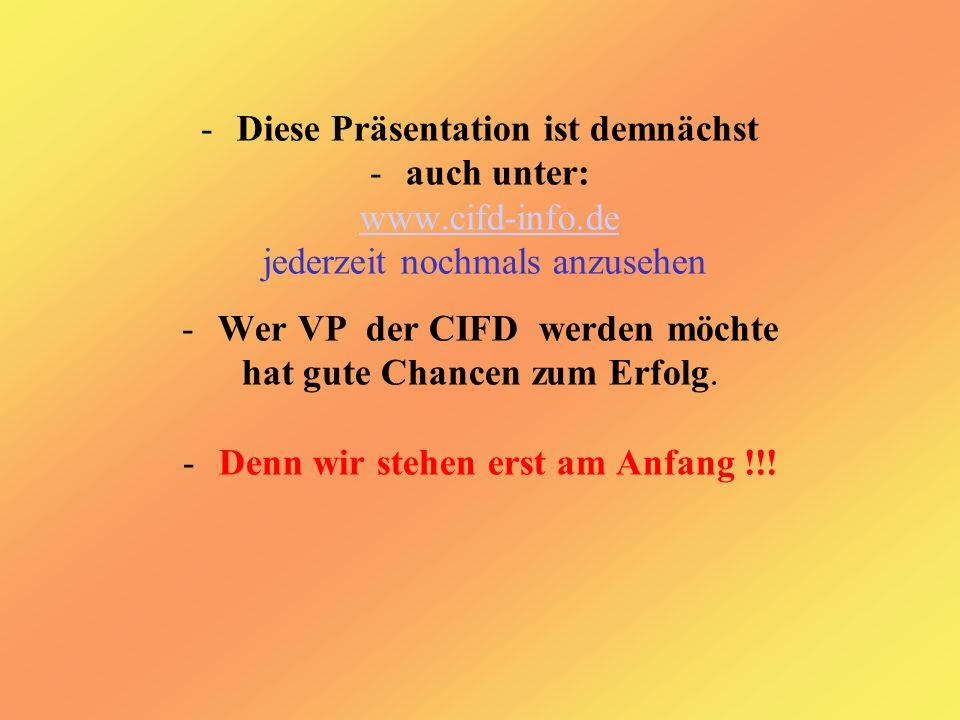 -Diese Präsentation ist demnächst -auch unter: www.cifd-info.de jederzeit nochmals anzusehen -Wer VP der CIFD werden möchte hat gute Chancen zum Erfolg.