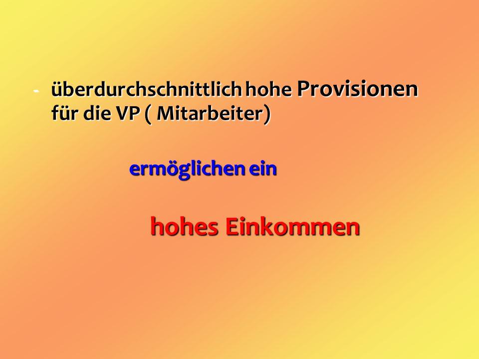 -überdurchschnittlich hohe Provisionen für die VP ( Mitarbeiter) ermöglichen ein hohes Einkommen hohes Einkommen