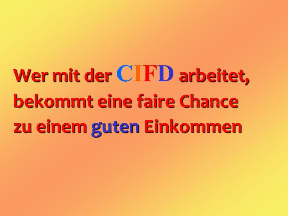 Wer mit der arbeitet, Wer mit der CIFD arbeitet, bekommt eine faire Chance zu einem guten Einkommen