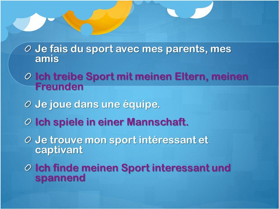 Je fais du sport avec mes parents, mes amis Ich treibe Sport mit meinen Eltern, meinen Freunden Je joue dans une équipe.