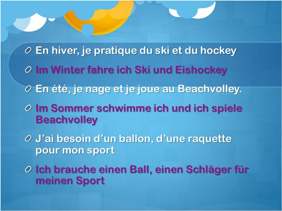 En hiver, je pratique du ski et du hockey Im Winter fahre ich Ski und Eishockey En été, je nage et je joue au Beachvolley.