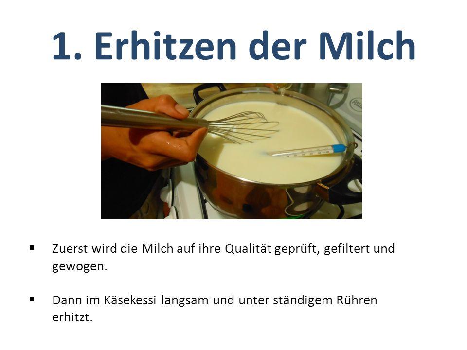  Zuerst wird die Milch auf ihre Qualität geprüft, gefiltert und gewogen.  Dann im Käsekessi langsam und unter ständigem Rühren erhitzt. 1. Erhitze