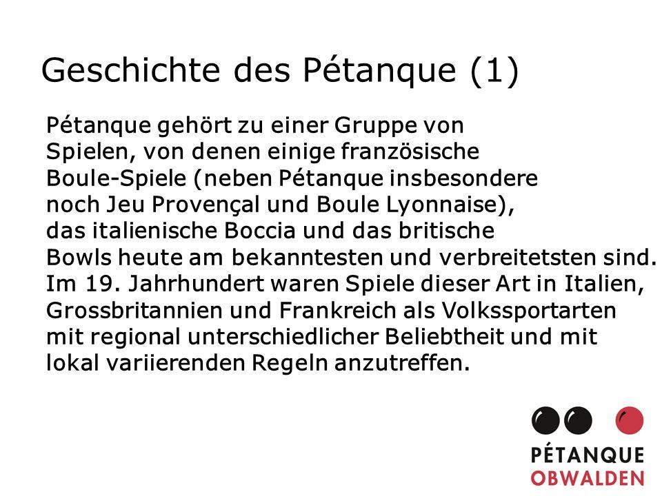 Geschichte des Pétanque (1) Pétanque gehört zu einer Gruppe von Spielen, von denen einige französische Boule-Spiele (neben Pétanque insbesondere noch
