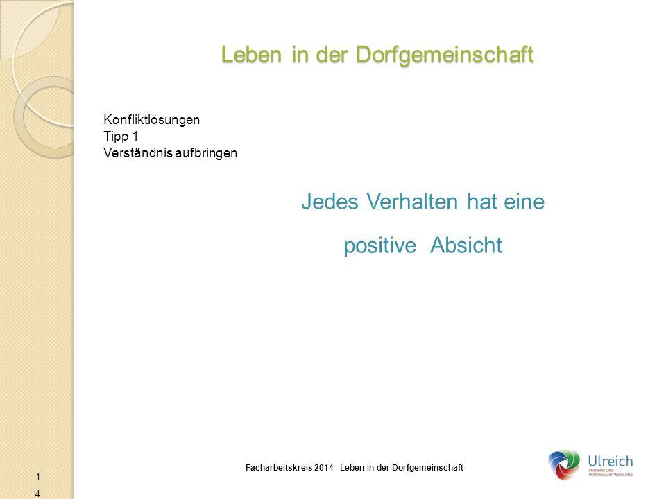 Leben in der Dorfgemeinschaft Facharbeitskreis 2014 - Leben in der Dorfgemeinschaft 14 Konfliktlösungen Tipp 1 Verständnis aufbringen Jedes Verhalten hat eine positive Absicht
