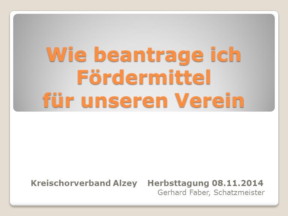 Wie beantrage ich Fördermittel für unseren Verein Kreischorverband Alzey Herbsttagung 08.11.2014 Gerhard Faber, Schatzmeister