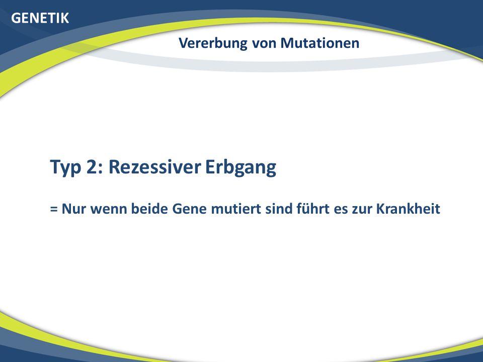 GENETIK Vererbung von Mutationen Typ 2: Rezessiver Erbgang = Nur wenn beide Gene mutiert sind führt es zur Krankheit