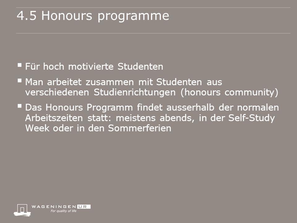 4.5 Honours programme  Für hoch motivierte Studenten  Man arbeitet zusammen mit Studenten aus verschiedenen Studienrichtungen (honours community)  Das Honours Programm findet ausserhalb der normalen Arbeitszeiten statt: meistens abends, in der Self-Study Week oder in den Sommerferien
