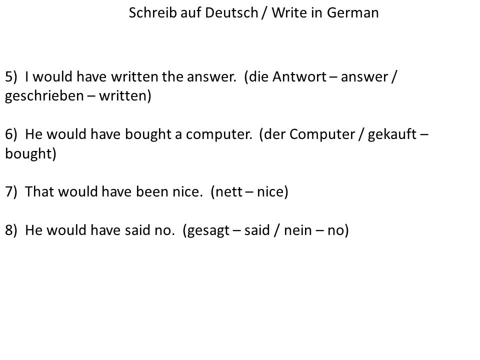 5) I would have written the answer. (die Antwort – answer / geschrieben – written) 6) He would have bought a computer. (der Computer / gekauft – bough