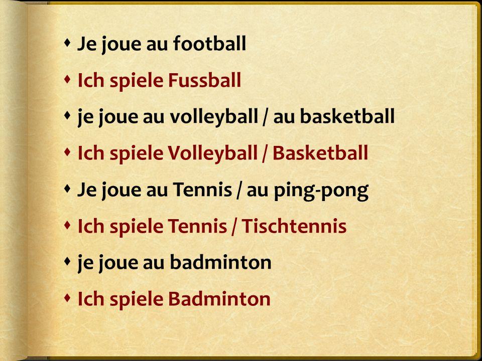  Je joue au football  Ich spiele Fussball  je joue au volleyball / au basketball  Ich spiele Volleyball / Basketball  Je joue au Tennis / au ping-pong  Ich spiele Tennis / Tischtennis  je joue au badminton  Ich spiele Badminton