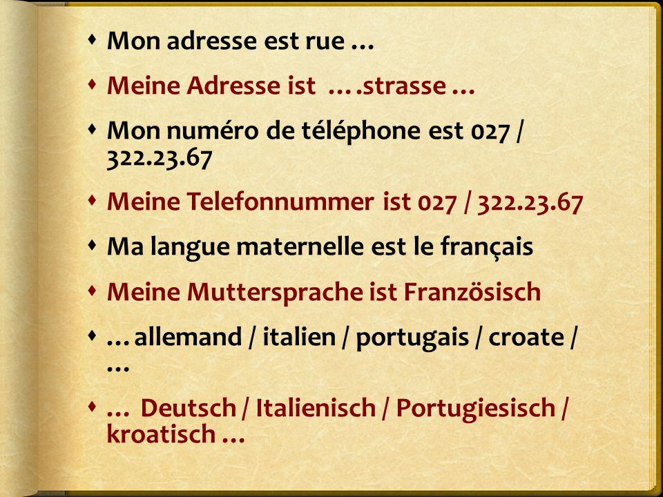  Mon adresse est rue …  Meine Adresse ist ….strasse …  Mon numéro de téléphone est 027 / 322.23.67  Meine Telefonnummer ist 027 / 322.23.67  Ma langue maternelle est le français  Meine Muttersprache ist Französisch  …allemand / italien / portugais / croate / …  … Deutsch / Italienisch / Portugiesisch / kroatisch …