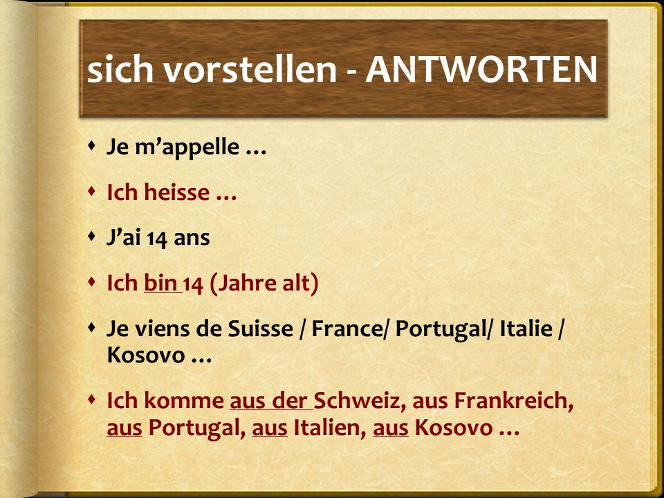sich vorstellen - ANTWORTEN  Je m'appelle …  Ich heisse …  J'ai 14 ans  Ich bin 14 (Jahre alt)  Je viens de Suisse / France/ Portugal/ Italie / Kosovo …  Ich komme aus der Schweiz, aus Frankreich, aus Portugal, aus Italien, aus Kosovo …