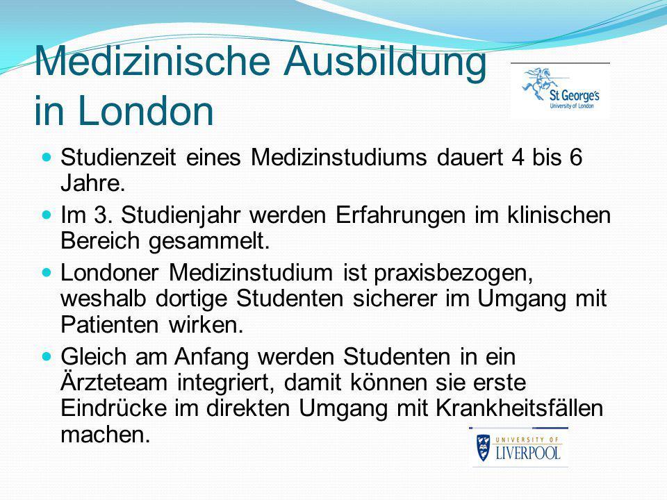Medizinische Ausbildung in London Studienzeit eines Medizinstudiums dauert 4 bis 6 Jahre. Im 3. Studienjahr werden Erfahrungen im klinischen Bereich g