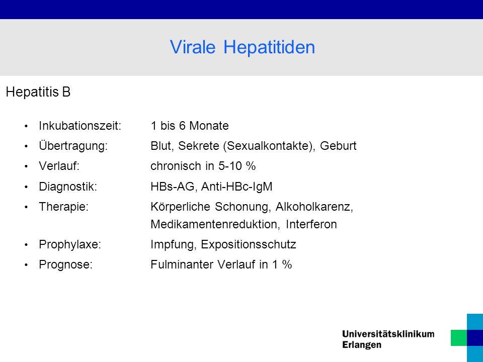 Hepatitis B Inkubationszeit: 1 bis 6 Monate Übertragung: Blut, Sekrete (Sexualkontakte), Geburt Verlauf:chronisch in 5-10 % Diagnostik: HBs-AG, Anti-H