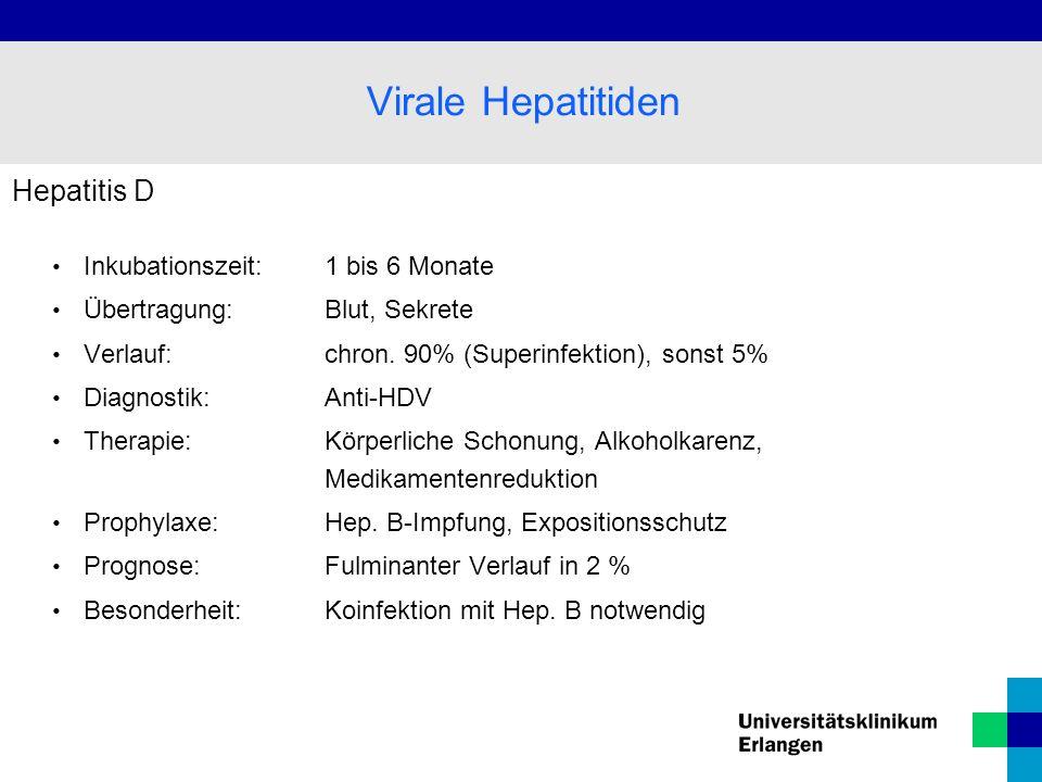 Hepatitis D Inkubationszeit: 1 bis 6 Monate Übertragung: Blut, Sekrete Verlauf:chron. 90% (Superinfektion), sonst 5% Diagnostik: Anti-HDV Therapie: Kö