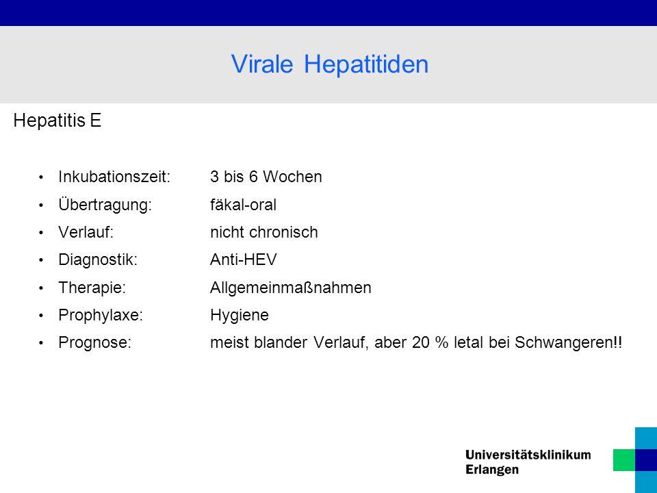Hepatitis E Inkubationszeit: 3 bis 6 Wochen Übertragung: fäkal-oral Verlauf:nicht chronisch Diagnostik: Anti-HEV Therapie: Allgemeinmaßnahmen Prophyla