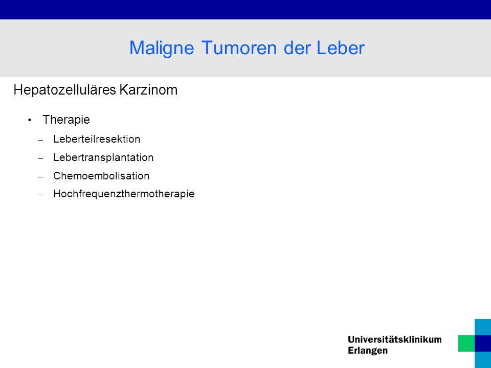 Hepatozelluläres Karzinom Therapie  Leberteilresektion  Lebertransplantation  Chemoembolisation  Hochfrequenzthermotherapie Maligne Tumoren der Le