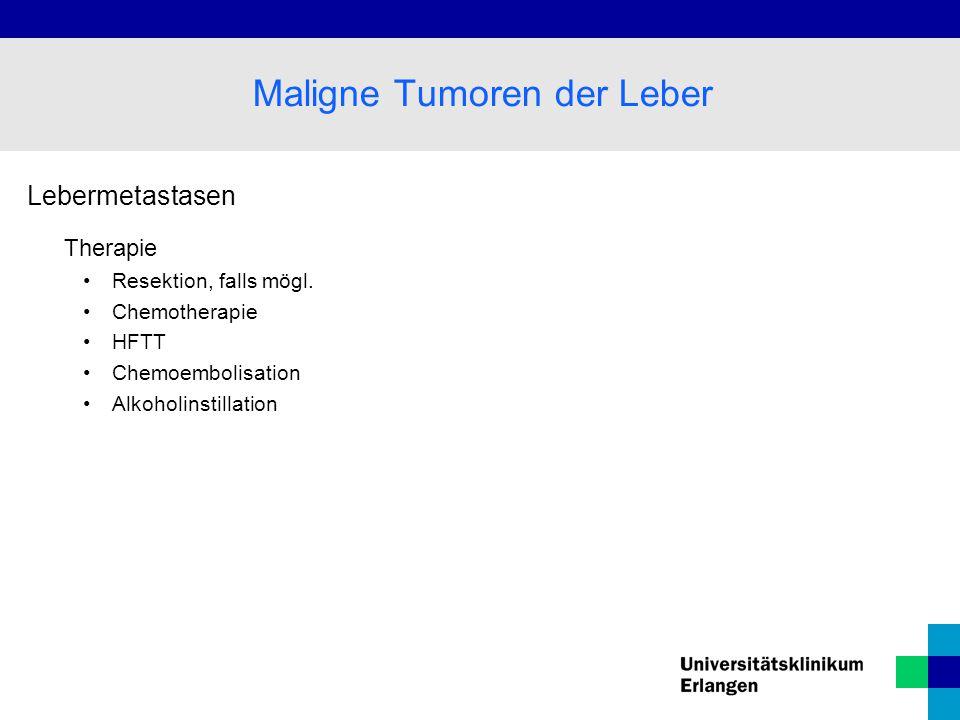 Lebermetastasen Therapie Resektion, falls mögl. Chemotherapie HFTT Chemoembolisation Alkoholinstillation Maligne Tumoren der Leber