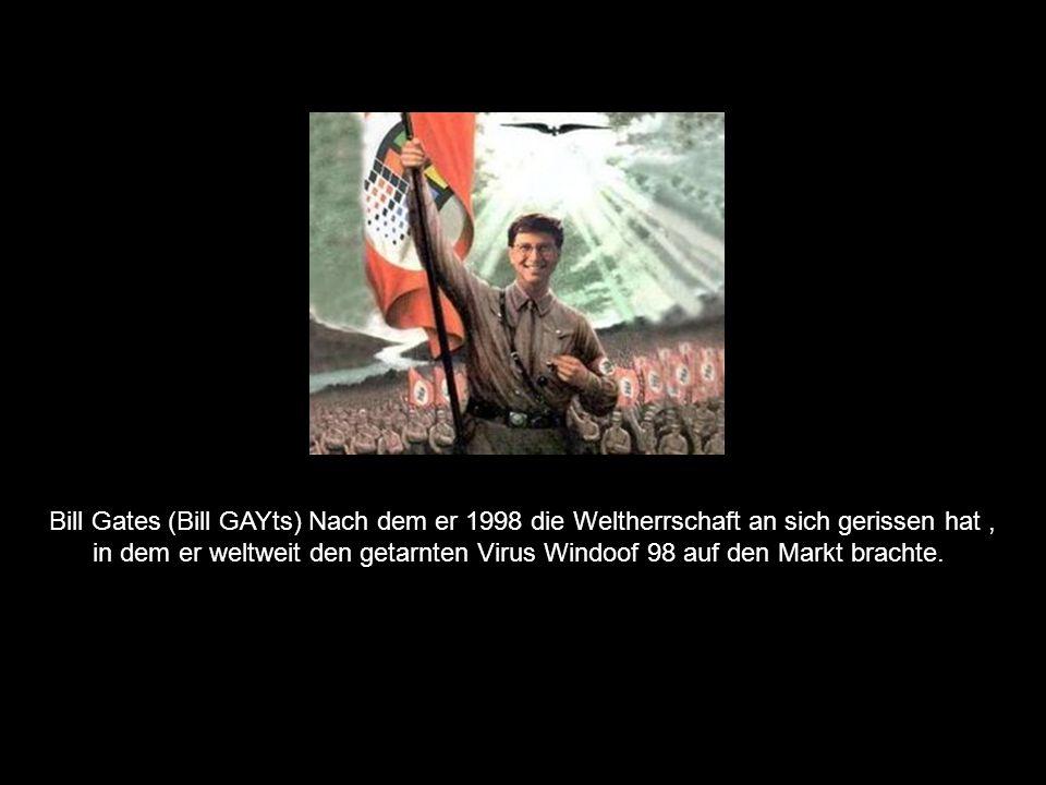 Bill Gates (Bill GAYts) Nach dem er 1998 die Weltherrschaft an sich gerissen hat, in dem er weltweit den getarnten Virus Windoof 98 auf den Markt brachte.