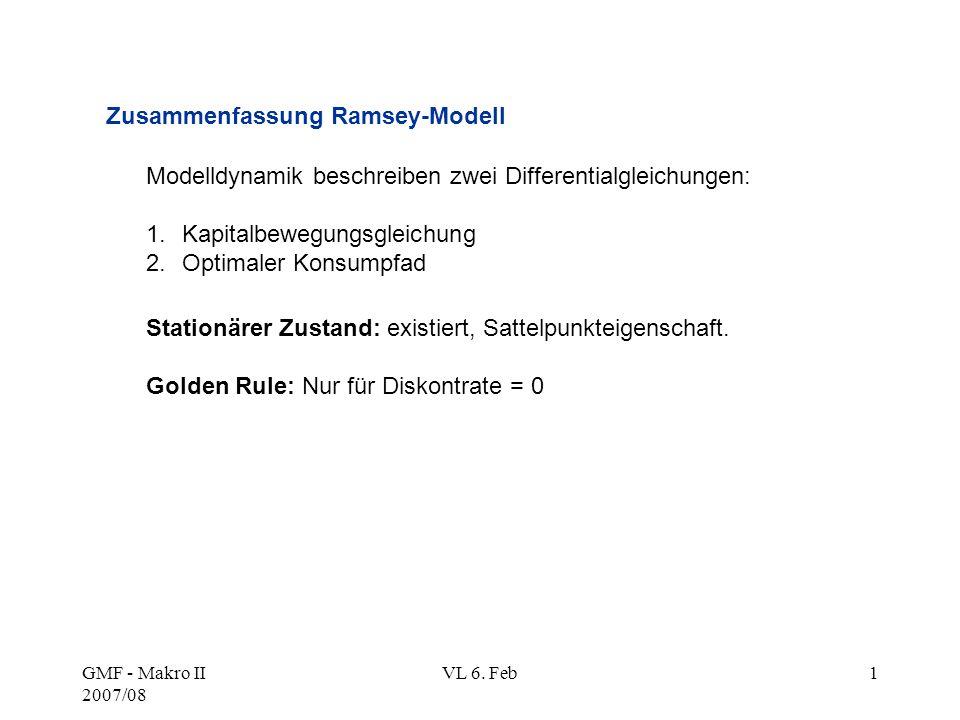 GMF - Makro II 2007/08 VL 6. Feb1 Stationärer Zustand: existiert, Sattelpunkteigenschaft. Golden Rule: Nur für Diskontrate = 0 Zusammenfassung Ramsey-