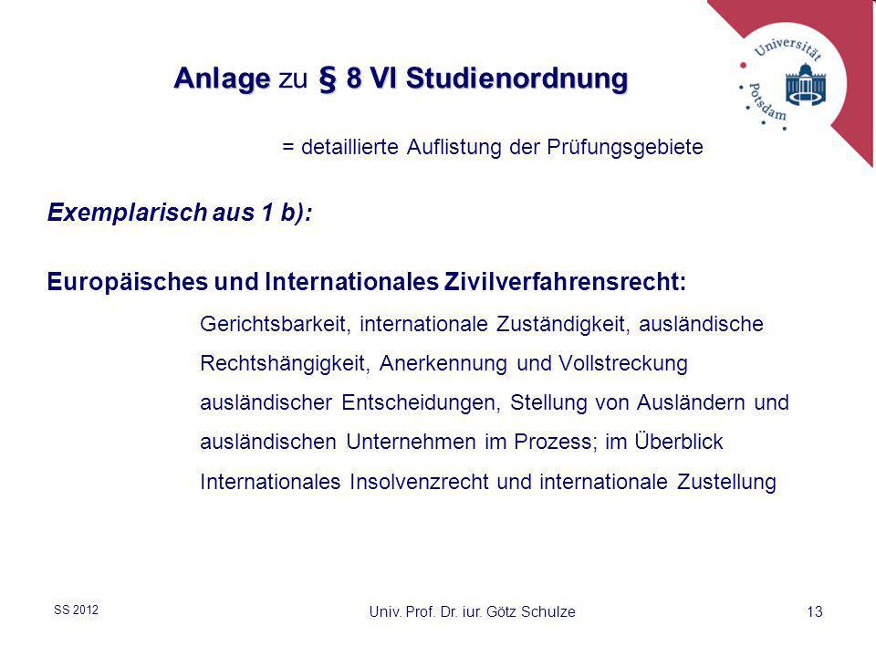 13 Univ. Prof. Dr. iur. Götz Schulze SS 2012 Anlage§ 8 VI Studienordnung Anlage zu § 8 VI Studienordnung = detaillierte Auflistung der Prüfungsgebiete