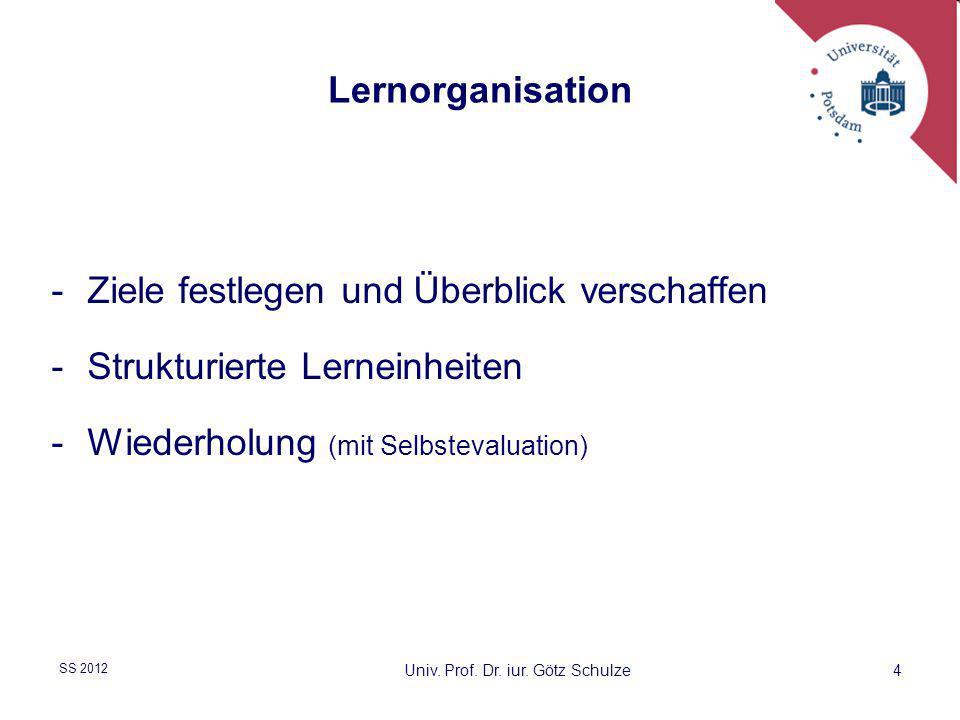 4 Lernorganisation -Ziele festlegen und Überblick verschaffen -Strukturierte Lerneinheiten -Wiederholung (mit Selbstevaluation) Univ. Prof. Dr. iur. G