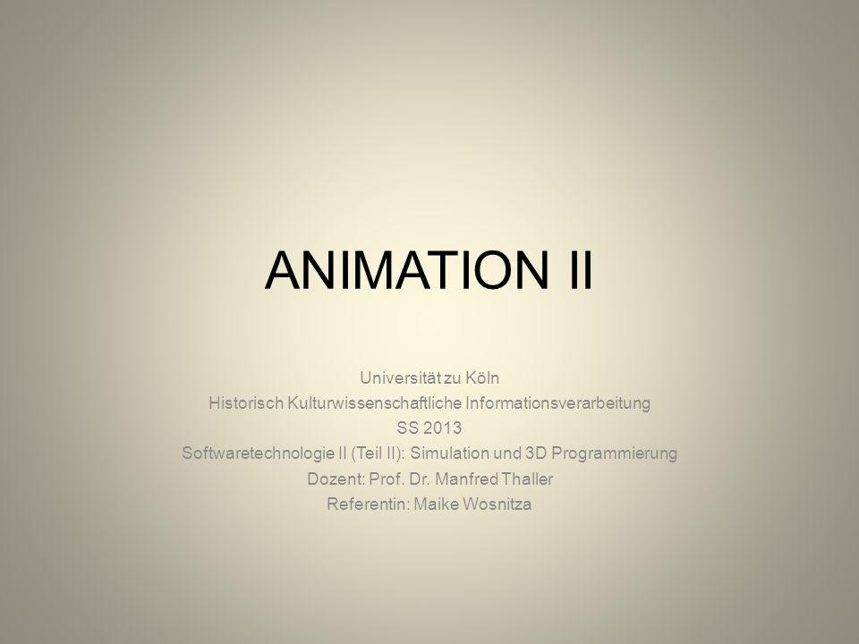 ANIMATION II Universität zu Köln Historisch Kulturwissenschaftliche Informationsverarbeitung SS 2013 Softwaretechnologie II (Teil II): Simulation und 3D Programmierung Dozent: Prof.