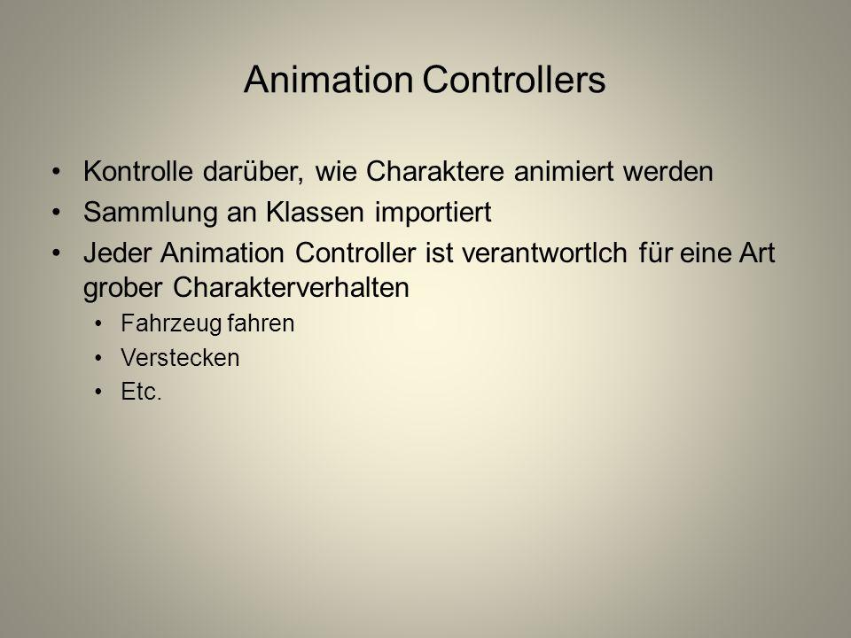 Animation Controllers Kontrolle darüber, wie Charaktere animiert werden Sammlung an Klassen importiert Jeder Animation Controller ist verantwortlch für eine Art grober Charakterverhalten Fahrzeug fahren Verstecken Etc.