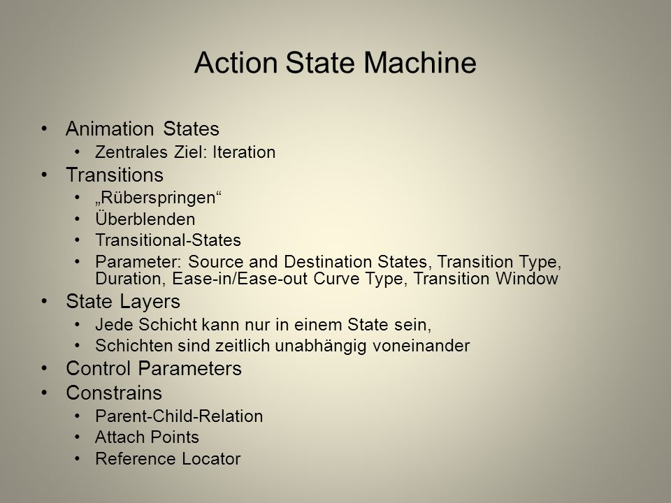 "Action State Machine Animation States Zentrales Ziel: Iteration Transitions ""Rüberspringen Überblenden Transitional-States Parameter: Source and Destination States, Transition Type, Duration, Ease-in/Ease-out Curve Type, Transition Window State Layers Jede Schicht kann nur in einem State sein, Schichten sind zeitlich unabhängig voneinander Control Parameters Constrains Parent-Child-Relation Attach Points Reference Locator"