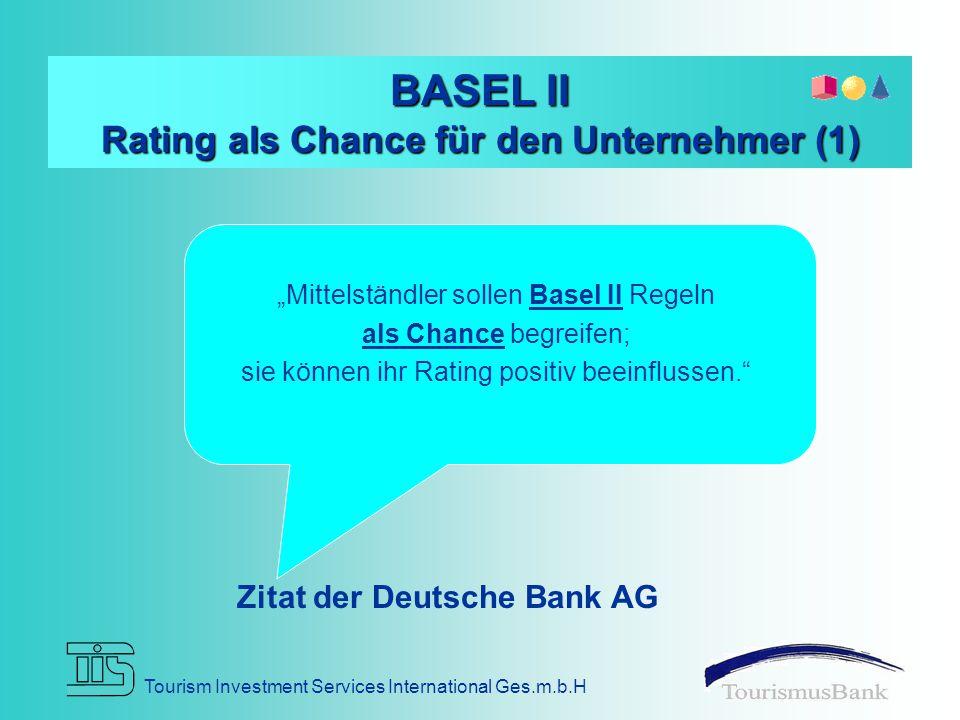 """Tourism Investment Services International Ges.m.b.H BASEL II Rating als Chance für den Unternehmer (1) Zitat der Deutsche Bank AG """"Mittelständler sollen Basel II Regeln als Chance begreifen; sie können ihr Rating positiv beeinflussen."""