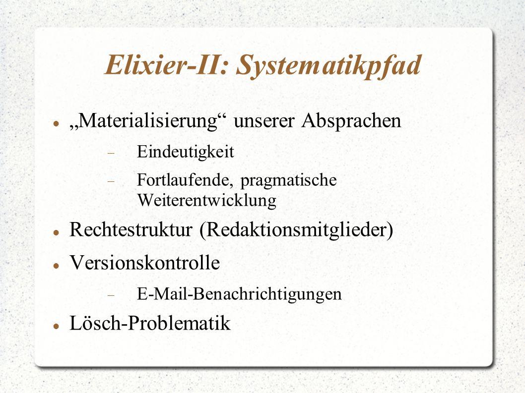"""Elixier-II: Systematikpfad """"Materialisierung unserer Absprachen  Eindeutigkeit  Fortlaufende, pragmatische Weiterentwicklung Rechtestruktur (Redaktionsmitglieder) Versionskontrolle  E-Mail-Benachrichtigungen Lösch-Problematik"""