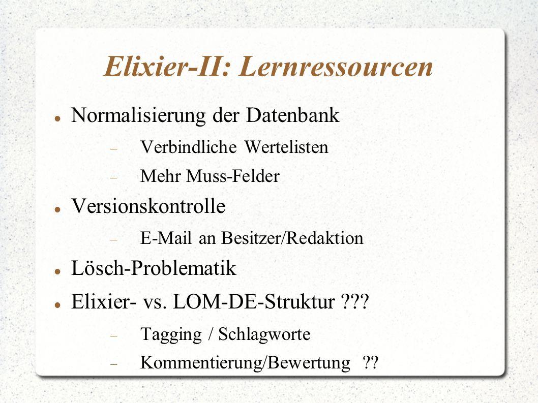 Elixier-II: Lernressourcen Normalisierung der Datenbank  Verbindliche Wertelisten  Mehr Muss-Felder Versionskontrolle  E-Mail an Besitzer/Redaktion Lösch-Problematik Elixier- vs.