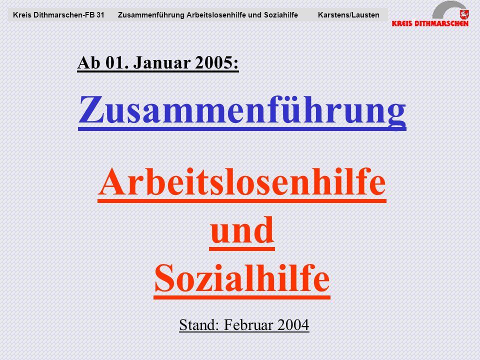 Zusammenführung Arbeitslosenhilfe und Sozialhilfe Kreis Dithmarschen-FB 31Zusammenführung Arbeitslosenhilfe und Soziahilfe Karstens/Lausten Stand: Februar 2004 Ab 01.