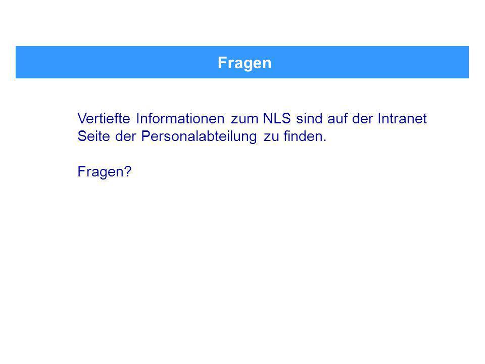 Fragen Vertiefte Informationen zum NLS sind auf der Intranet Seite der Personalabteilung zu finden. Fragen?