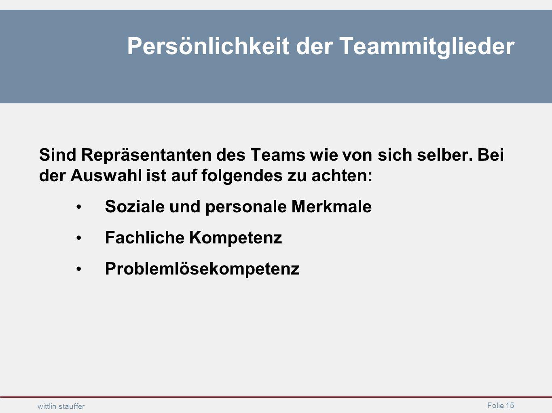 Folie 15 wittlin stauffer Persönlichkeit der Teammitglieder Sind Repräsentanten des Teams wie von sich selber. Bei der Auswahl ist auf folgendes zu ac