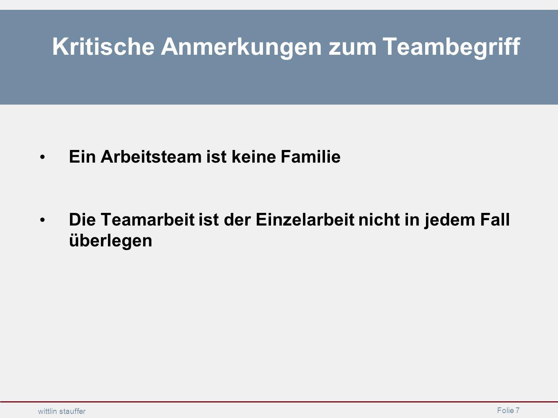 Folie 7 wittlin stauffer Kritische Anmerkungen zum Teambegriff Ein Arbeitsteam ist keine Familie Die Teamarbeit ist der Einzelarbeit nicht in jedem Fa