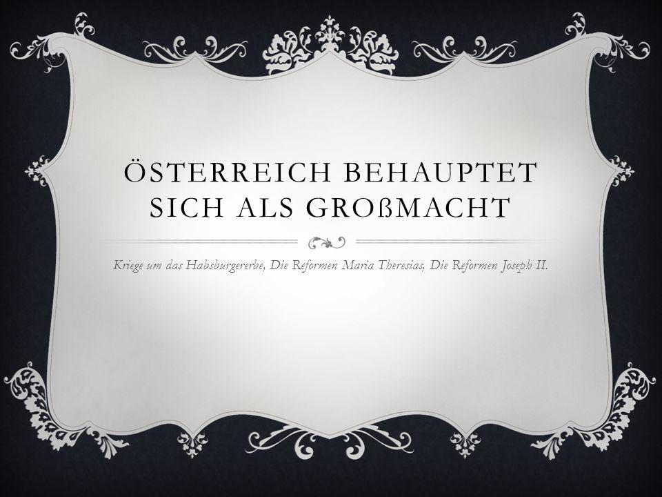 ÖSTERREICH BEHAUPTET SICH ALS GROßMACHT Kriege um das Habsburgererbe, Die Reformen Maria Theresias, Die Reformen Joseph II.
