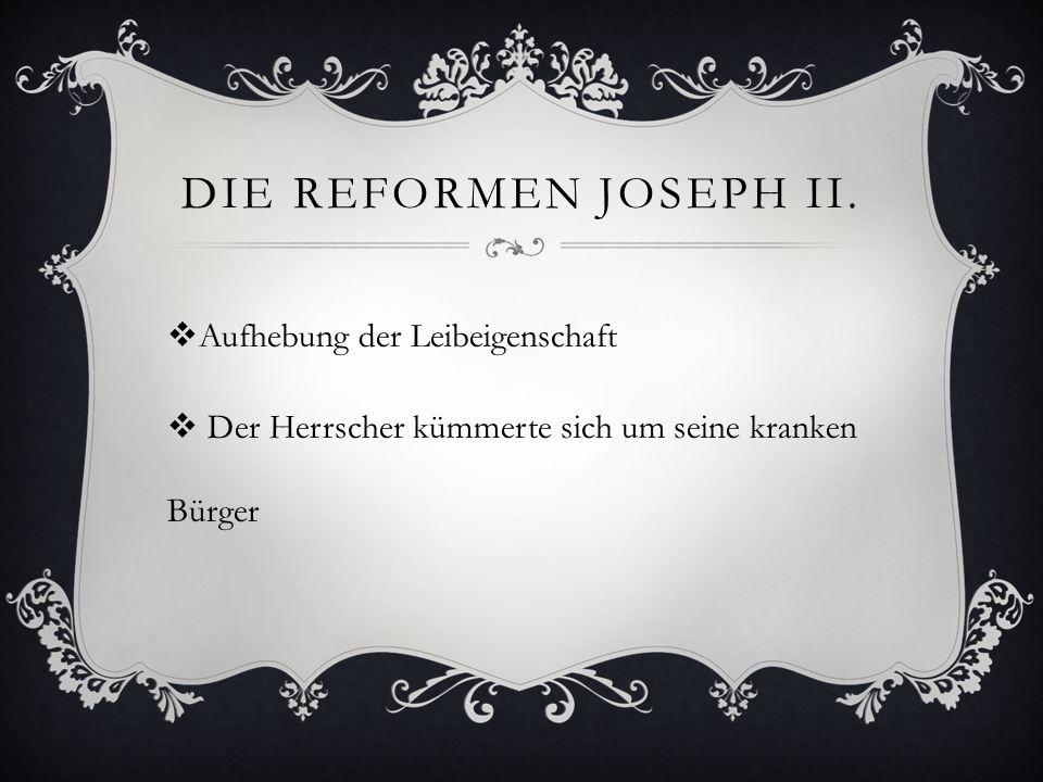 DIE REFORMEN JOSEPH II.  Aufhebung der Leibeigenschaft  Der Herrscher kümmerte sich um seine kranken Bürger