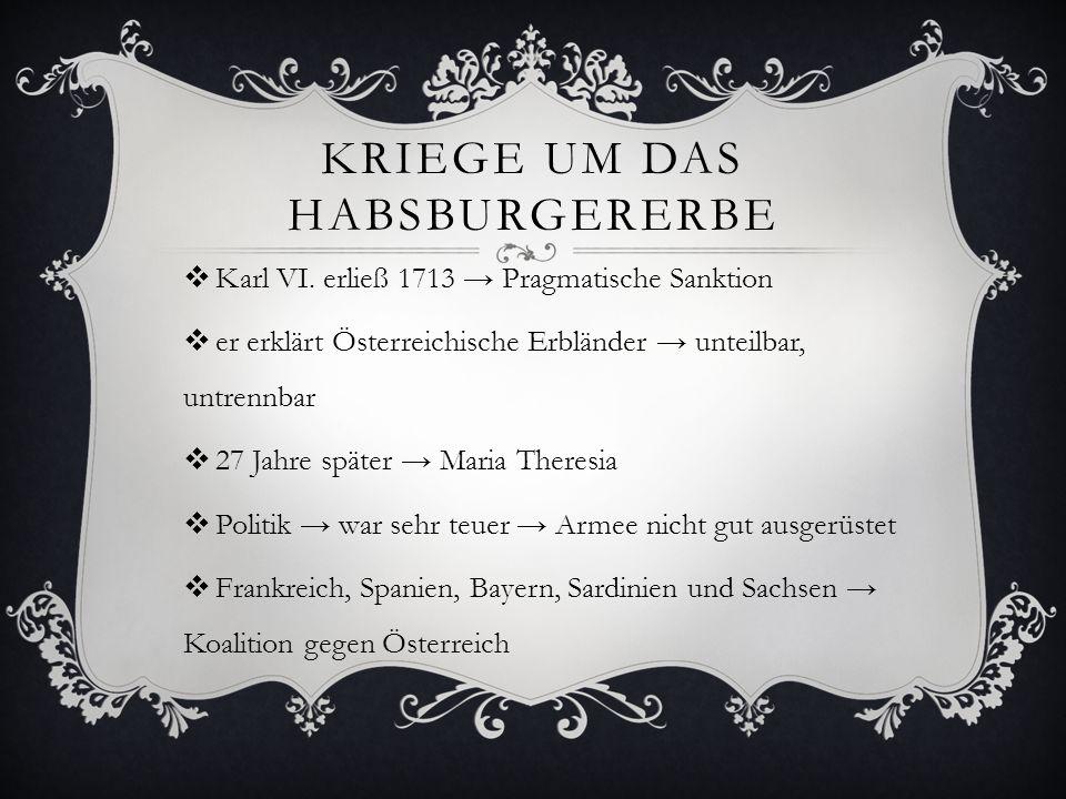 KRIEGE UM DAS HABSBURGERERBE  Karl VI. erließ 1713 → Pragmatische Sanktion  er erklärt Österreichische Erbländer → unteilbar, untrennbar  27 Jahre