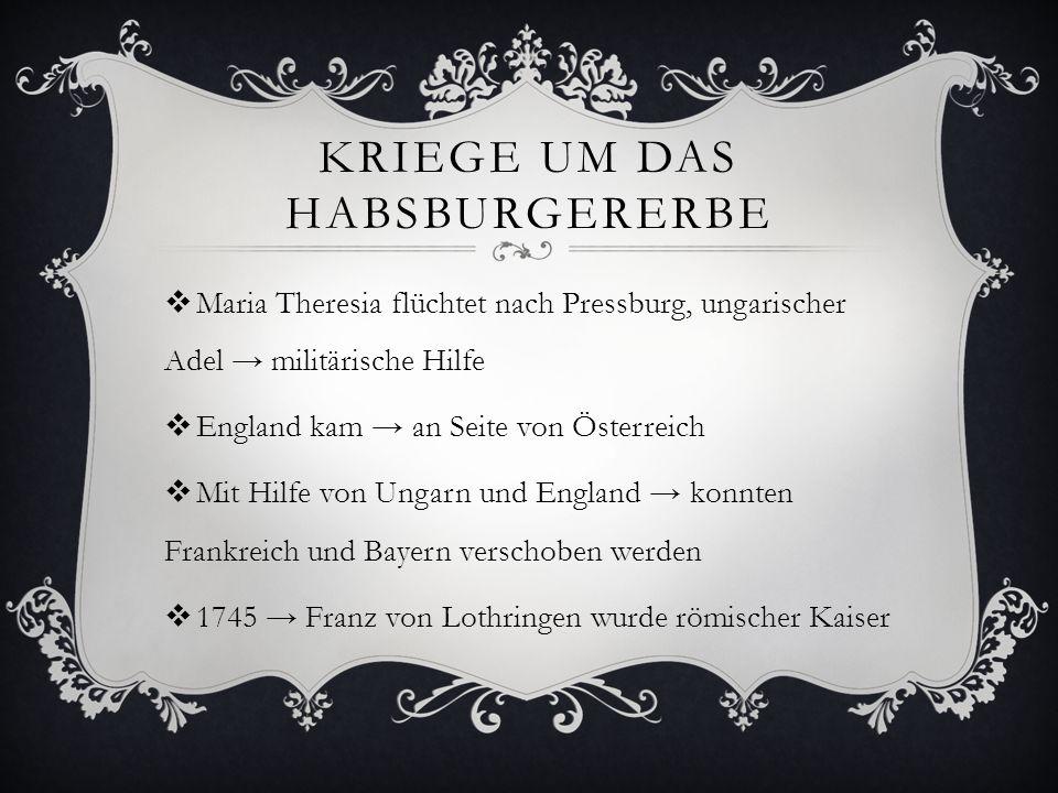 KRIEGE UM DAS HABSBURGERERBE  Maria Theresia flüchtet nach Pressburg, ungarischer Adel → militärische Hilfe  England kam → an Seite von Österreich 